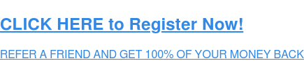 CLICK HERE to Register Now!  REFER A FRIEND AND GET 100% OF YOUR MONEY BACK