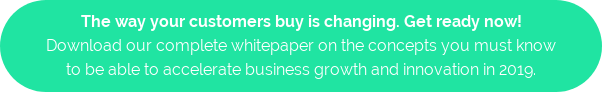 The way your customers buy is changing. Get ready now! Download our complete whitepaper on the concepts you must know to be able to accelerate business growth and innovation in 2019.
