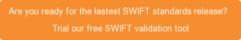 Are you ready for the lastest SWIFT standards release?    Trial our free SWIFT validation tool