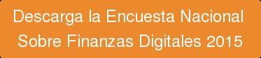 Descarga laEncuesta Nacional  Sobre Finanzas Digitales 2015