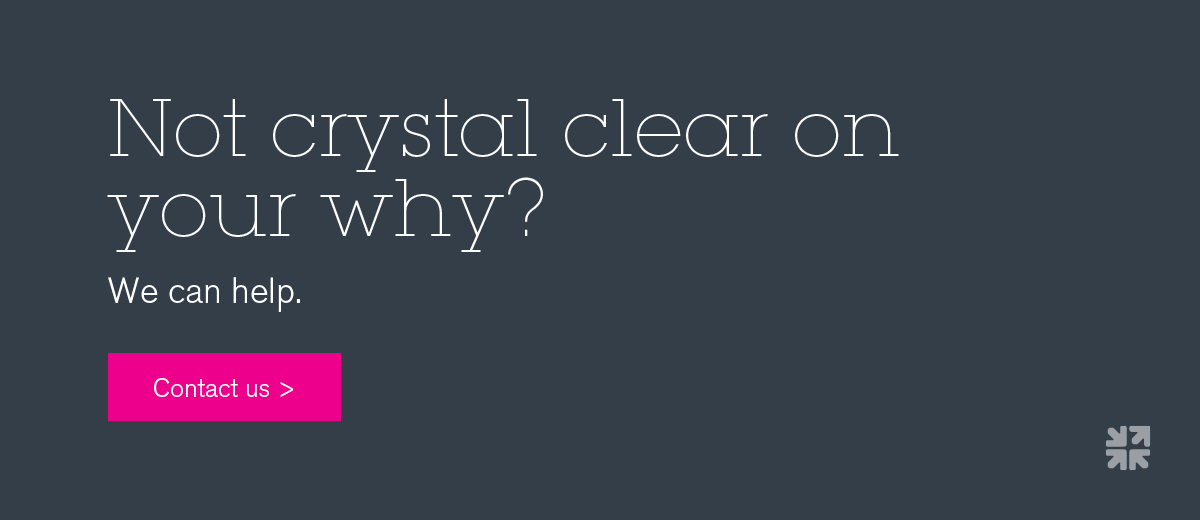 Not crystal clear on the why?