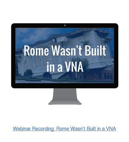 Webinar Recording: Rome Wasn't Built in a VNA