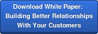 Download White Paper:  Building Better Relationships  With Your Customers