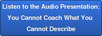 Listen to the Audio Presentation: You Cannot Coach What You Cannot Describe