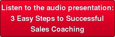 Listen to the audio presentation:  3 Easy Steps to Successful  Sales Coaching