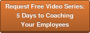 Request Free Video Series: 5 Days to Coaching  Your Employees