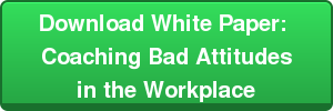Download White Paper:  Coaching Bad Attitudes  in the Workplace