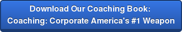 Download Our Coaching Book:  Coaching: Corporate America's #1 Weapon