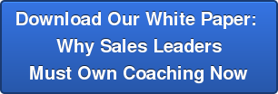 Download Our White Paper:  Why Sales Leaders  Must Own Coaching Now