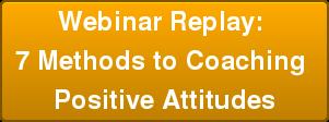 Webinar Replay: 7 Methods to Coaching Positive Attitudes