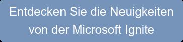 Entdecken Sie die Neuigkeiten  von der Microsoft Ingnite