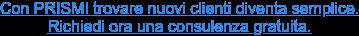 Con PRISMI trovare nuovi clienti diventa semplice.  Richiedi ora una consulenza gratuita.