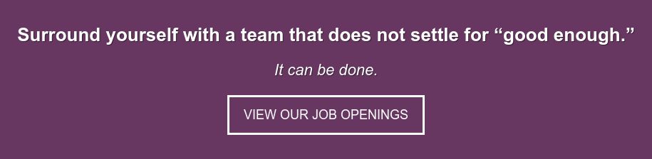 "Surround yourself with a team that does not settle for ""good enough."" It can be  done. View Our Job Openings"