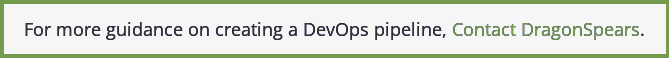 For more guidance on creating a DevOps pipeline, Contact DragonSpears.