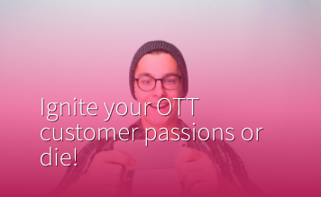 Ignite your OTT customer passions or die