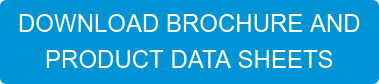 DOWNLOAD BROCHURE AND PRODUCT DATA SHEETS