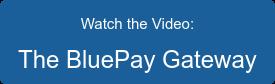 Watch the Video: The BluePay Gateway