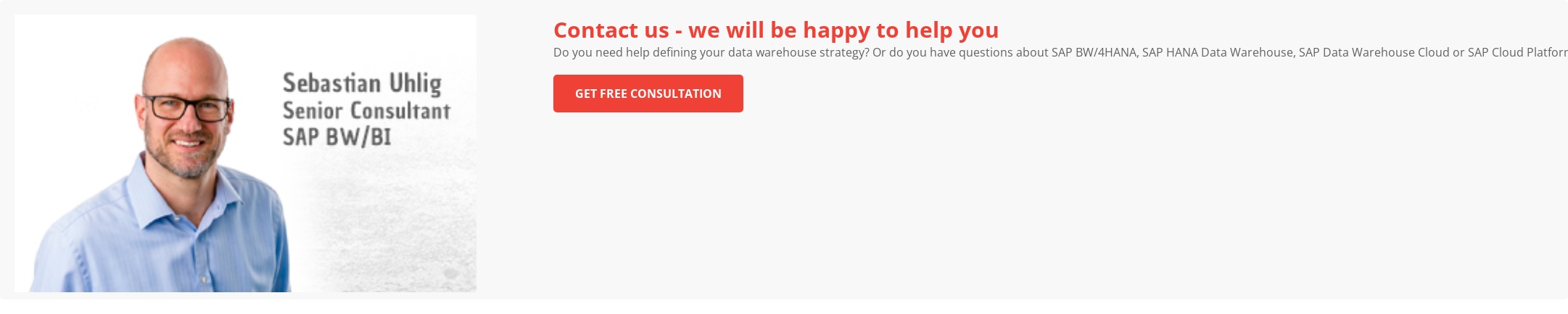 We will support you Do you need help defining your data warehouse strategy? Or do you have  questions about SAP BW/4HANA, SAP HANA Data Warehouse, SAP Data Warehouse Cloud  or SAP Cloud Platform? We would be happy to advise you on all aspects of data  warehousing, reporting and analysis.  We're here to help