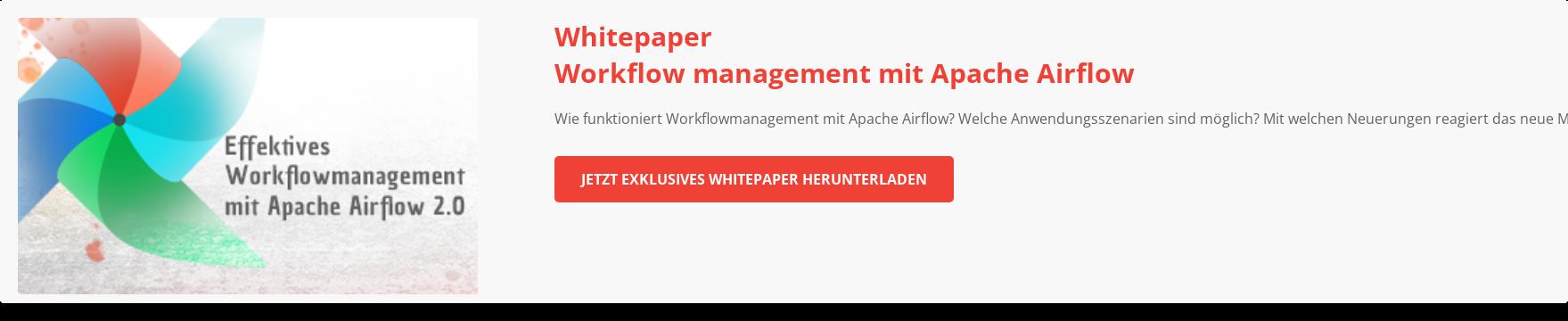 Optimales Workflowmanagement mit Apache Airflow Wie funktioniert ein  Workflowmanagement mit Apache Airflow? Welche Anwendungsszenarien sind  prinzipiell möglich? Mit welchen Neuerungen reagiert das neue Major-Release auf  die aktuelle Herausforderungen des Workflowmanagement?  Zum Whitepaper
