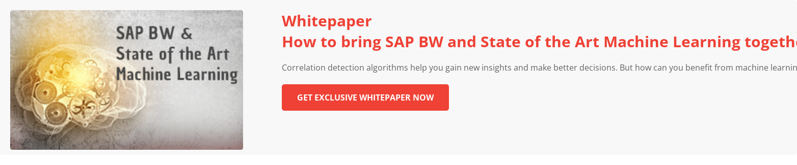 How to bring SAP BW and State of the Art Machine Learning together    Correlation detection algorithms help you gain new insights and make better  decisions. But how can you benefit from machine learning? And how can you make  full use of existing SAP BW infrastructure?   Download Whitepaper