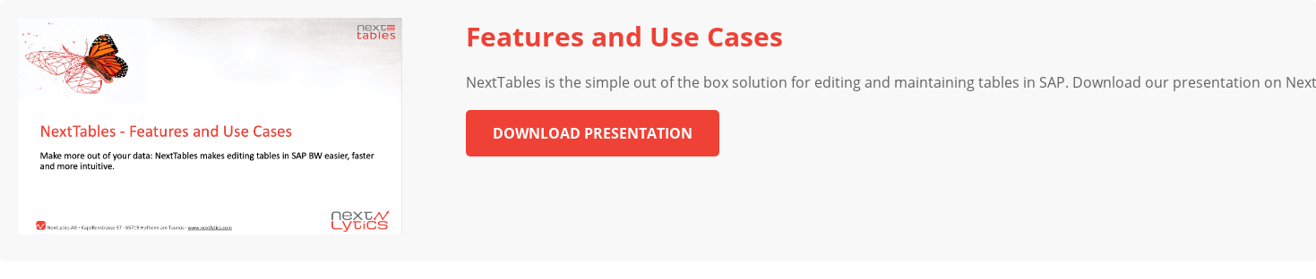 Features and Use Cases NextTables is the simple out of the box solution for  editing and maintaining tables in SAP. Download our presentation on NextTables  now and learn all about possible use cases and features. Download Presentation