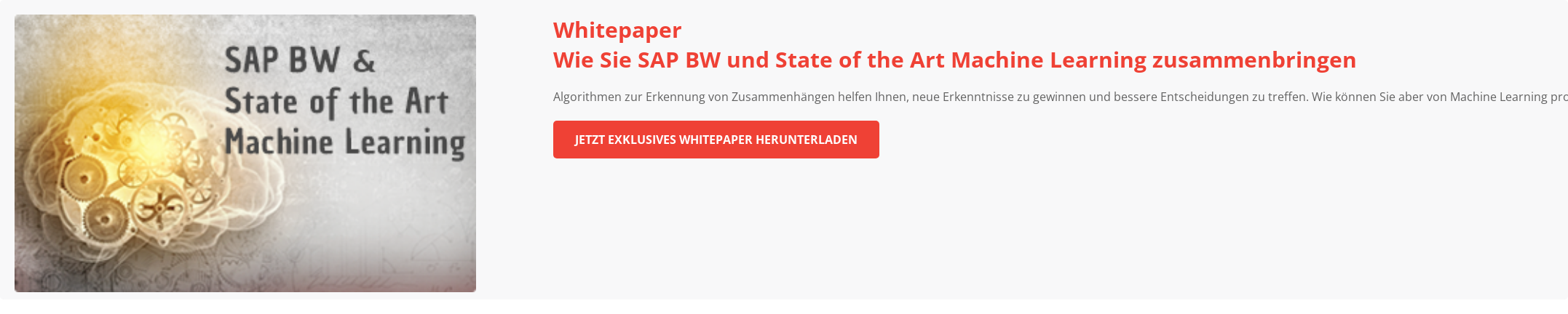 Wie Sie SAP BW und State of the Art Machine Learning zusammenbringen   Algorithmen zur Erkennung von Zusammenhängen helfen Ihnen, neue Erkenntnisse zu  gewinnen und bessere Entscheidungen zu treffen. Wie können Sie aber von Machine  Learning profitieren? Und wie können Sie sich dabei bestehende SAP BW  Infrastruktur voll zunutze machen?  Zum Whitepaper