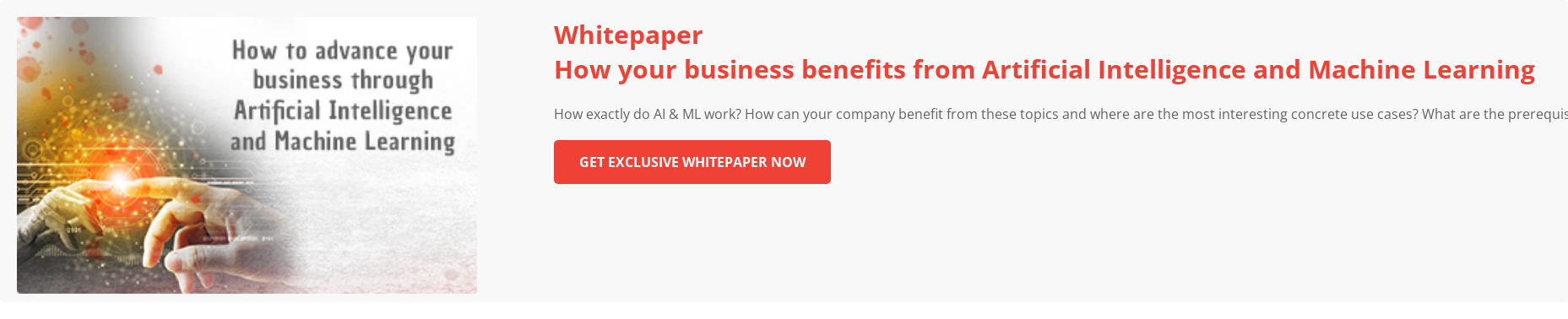 How your business benefits from Artificial Intelligence and Machine Learning How exactly do AI & ML work? How can your company benefit from these topics  and where are the most interesting concrete use cases? What are the  prerequisites and what has to be considered to implement successful projects in  this area? Download Whitepaper