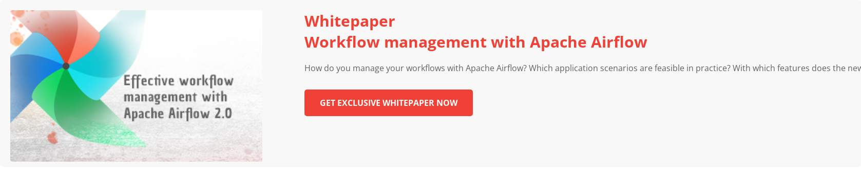 Best-in-class workflow management with Apache Airflow 2.0?  How do you manage  your workflows with Apache Airflow? Which application scenarios are feasible in  practice? With which features does the new major release react to the current  challenges of workflow management?   Download Whitepaper