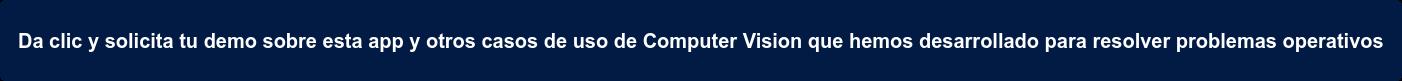 Da clic y solicita tu demo sobre esta app y otros casos de uso de Computer  Vision que hemos desarrollado para resolver problemas operativos