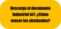 Descarga el documento  Industrial IoT: ¿Cómo  vencer los obstáculos?