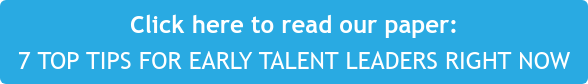Click here to read our paper: 7 TOP TIPS FOR EARLY TALENT LEADERS RIGHT NOW