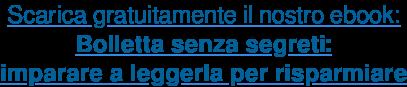 Scarica gratuitamente il nostro ebook: Bolletta senza segreti: imparare a leggerla per risparmiare