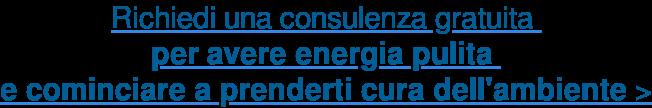 Richiedi una consulenza gratuita  per avere energia pulita  e cominciare a prenderti cura dell'ambiente >