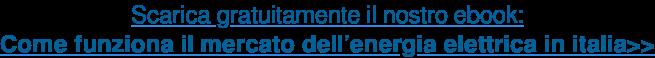Scarica gratuitamente il nostro ebook: Come funziona il mercato dell'energia  elettrica in italia>>