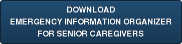 DOWNLOAD EMERGENCY INFORMATION ORGANIZER FOR SENIOR CAREGIVERS