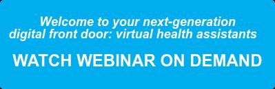 Welcome to your next-generation  digital front door: virtual health assistants    WATCH WEBINAR ON DEMAND