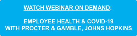 WATCH WEBINAR ON DEMAND:      EMPLOYEE HEALTH & COVID-19  WITH PROCTER & GAMBLE, JOHNS HOPKINS