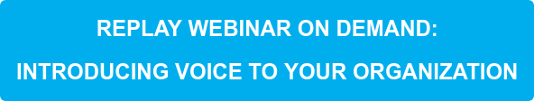 REPLAY WEBINAR ON DEMAND:    INTRODUCING VOICE TO YOUR ORGANIZATION