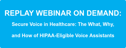 REPLAY WEBINAR ON DEMAND:  Secure Voice in Healthcare: The What, Why,   and How of HIPAA-Eligible Voice Assistants