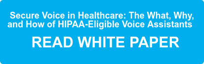 Secure Voice in Healthcare: The What, Why,  and How ofHIPAA-Eligible Voice  Assistants    READ WHITE PAPER