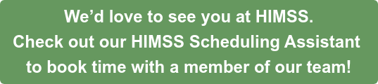 We'd love to see you at HIMSS.  Check out ourHIMSS Scheduling Assistant to book time with a member of our team!