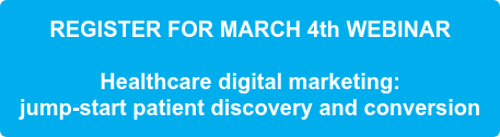 REGISTER FOR MARCH 4th WEBINAR     Healthcare digital marketing:   jump-start patient discovery and conversion