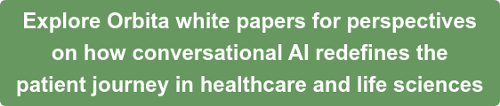 Explore Orbita white papers for perspectives  on how conversational AI redefines the   patient journey in healthcare and life sciences