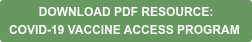 DOWNLOAD PDF RESOURCE:  COVID-19 VACCINE ACCESS PROGRAM