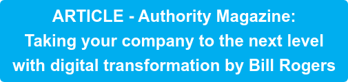 ARTICLE - Authority Magazine:   Taking your company to the next level  with digital transformation by Bill Rogers