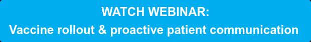 WATCH WEBINAR: Vaccine rollout & proactive patient communication
