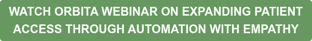 WATCH ORBITA WEBINAR ON EXPANDING PATIENT ACCESS THROUGH AUTOMATION WITH EMPATHY