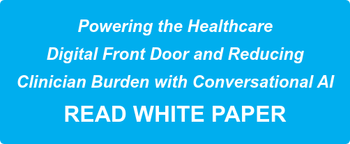 Powering the Healthcare   Digital Front Door and Reducing    Clinician Burden with Conversational AI  READ WHITE PAPER