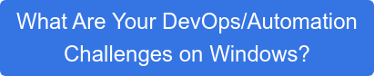 What Are Your DevOps/Automation Challenges on Windows?