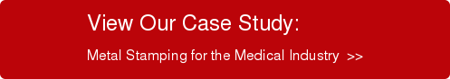 View Our Case Study: Metal Stamping for the Medical Industry  >>